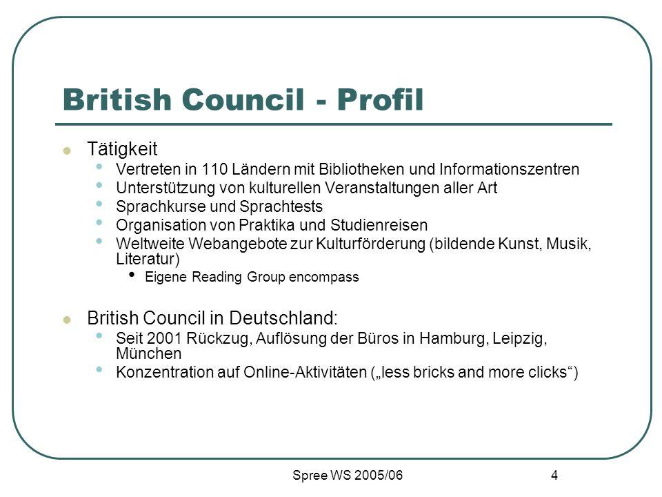 Spree WS 2005/06 4 British Council - Profil Tätigkeit Vertreten in 110 Ländern mit Bibliotheken und Informationszentren Unterstützung von kulturellen