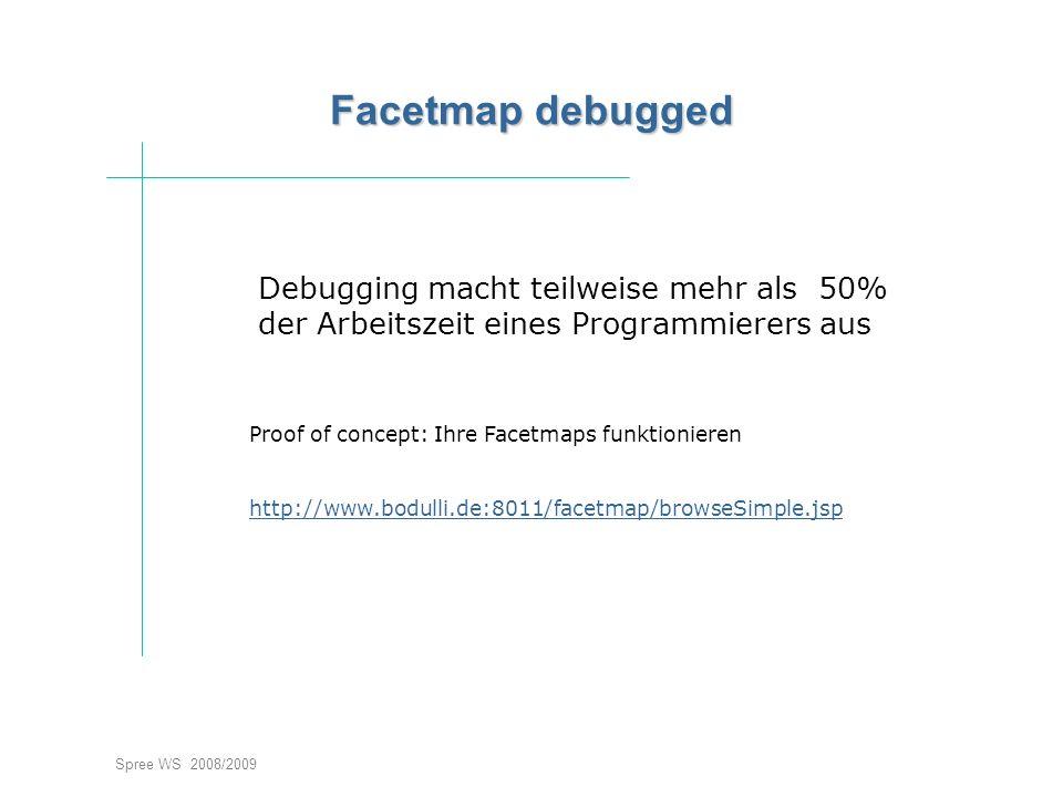 Spree WS 2008/2009 Facetmap debugged Debugging macht teilweise mehr als 50% der Arbeitszeit eines Programmierers aus Proof of concept: Ihre Facetmaps funktionieren http://www.bodulli.de:8011/facetmap/browseSimple.jsp
