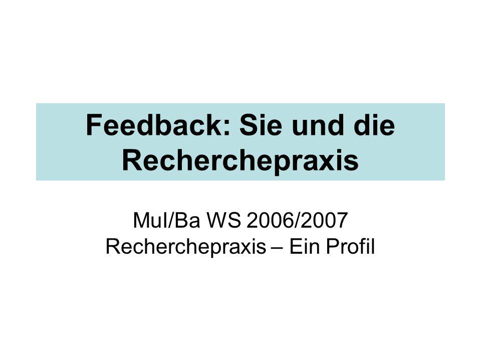 Feedback: Sie und die Recherchepraxis MuI/Ba WS 2006/2007 Recherchepraxis – Ein Profil