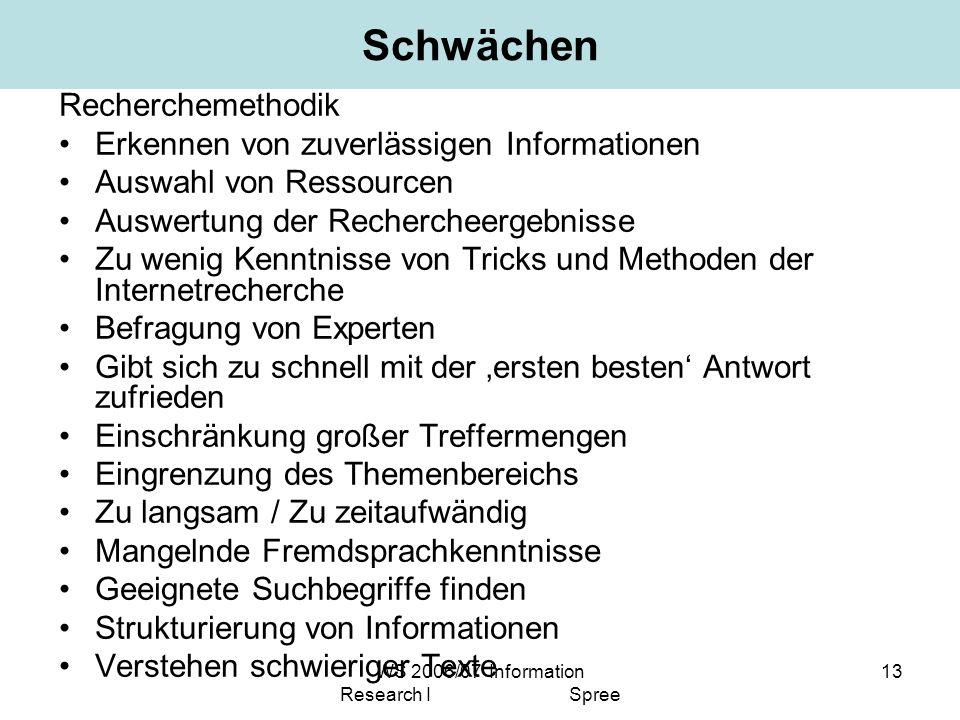 WS 2006/07 Information Research I Spree 13 Schwächen Recherchemethodik Erkennen von zuverlässigen Informationen Auswahl von Ressourcen Auswertung der