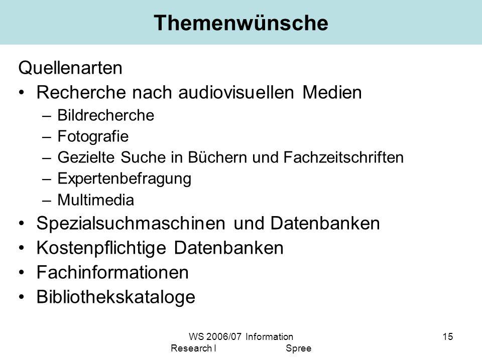WS 2006/07 Information Research I Spree 15 Themenwünsche Quellenarten Recherche nach audiovisuellen Medien –Bildrecherche –Fotografie –Gezielte Suche