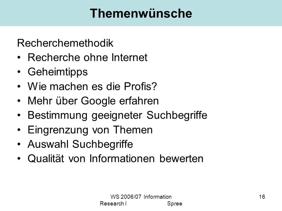 WS 2006/07 Information Research I Spree 16 Themenwünsche Recherchemethodik Recherche ohne Internet Geheimtipps Wie machen es die Profis? Mehr über Goo