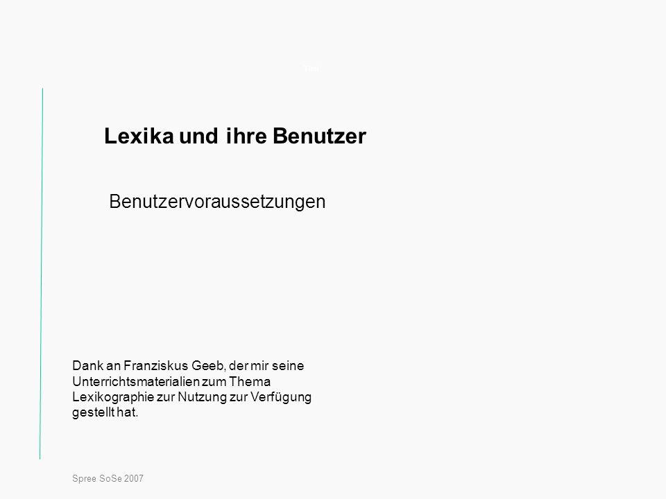 Spree SoSe 2007 Titel Lexika und ihre Benutzer Benutzervoraussetzungen Dank an Franziskus Geeb, der mir seine Unterrichtsmaterialien zum Thema Lexikographie zur Nutzung zur Verfügung gestellt hat.