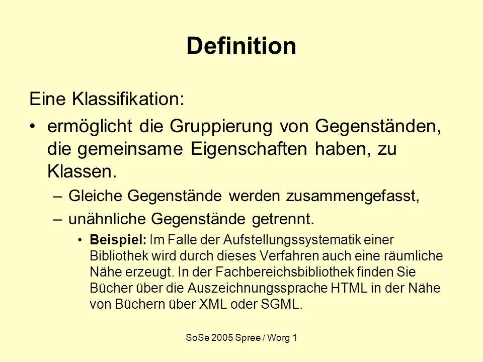 SoSe 2005 Spree / Worg 1 Definition Eine Klassifikation: ermöglicht die Gruppierung von Gegenständen, die gemeinsame Eigenschaften haben, zu Klassen.