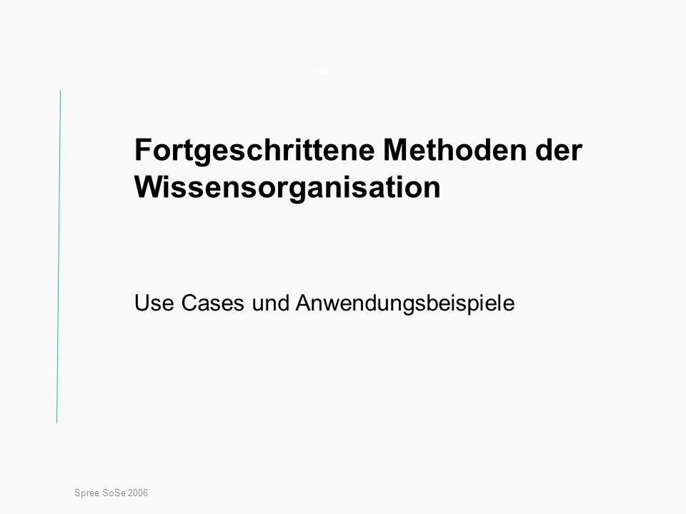 Spree SoSe 2006 Titel Fortgeschrittene Methoden der Wissensorganisation Use Cases und Anwendungsbeispiele