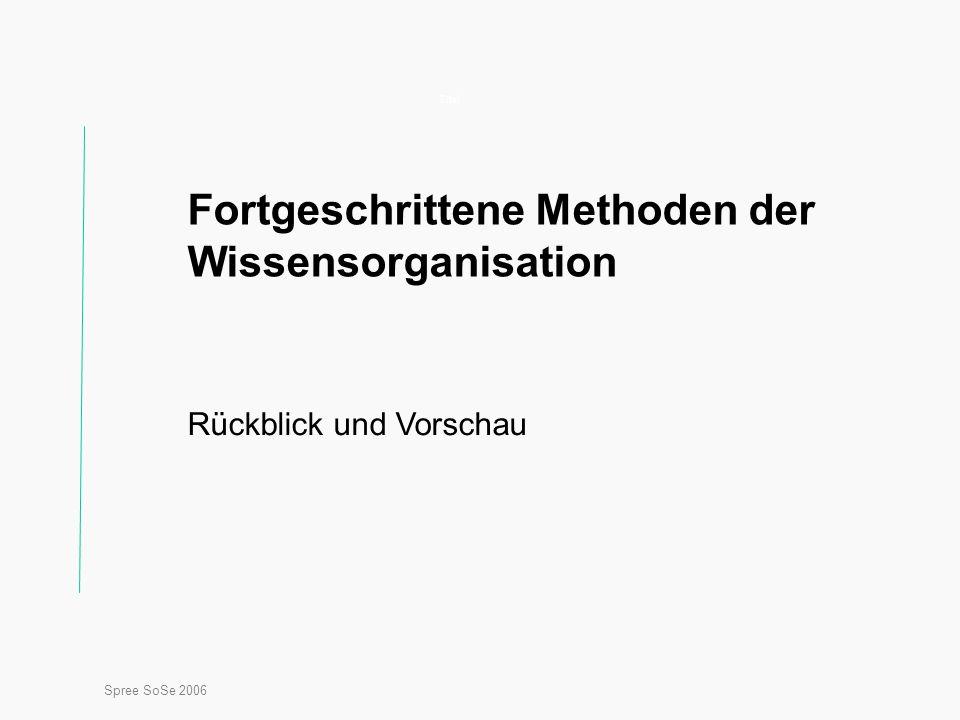 Spree SoSe 2006 Titel Fortgeschrittene Methoden der Wissensorganisation Rückblick und Vorschau