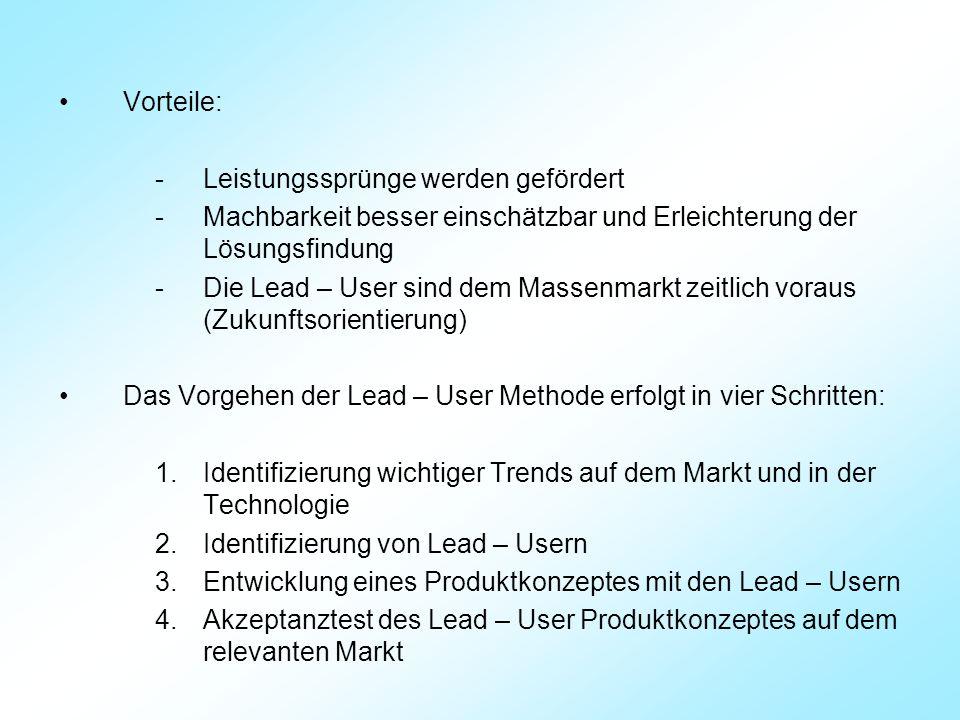Vorteile: -Leistungssprünge werden gefördert -Machbarkeit besser einschätzbar und Erleichterung der Lösungsfindung -Die Lead – User sind dem Massenmarkt zeitlich voraus (Zukunftsorientierung) Das Vorgehen der Lead – User Methode erfolgt in vier Schritten: 1.Identifizierung wichtiger Trends auf dem Markt und in der Technologie 2.Identifizierung von Lead – Usern 3.Entwicklung eines Produktkonzeptes mit den Lead – Usern 4.Akzeptanztest des Lead – User Produktkonzeptes auf dem relevanten Markt