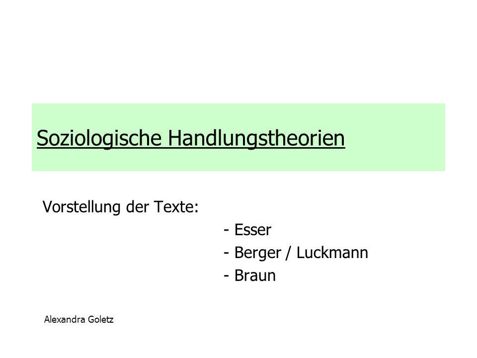 Soziologische Handlungstheorien Vorstellung der Texte: - Esser - Berger / Luckmann - Braun Alexandra Goletz