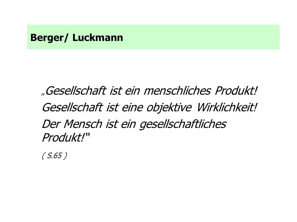 Berger/ Luckmann Gesellschaft ist ein menschliches Produkt! Gesellschaft ist eine objektive Wirklichkeit! Der Mensch ist ein gesellschaftliches Produk