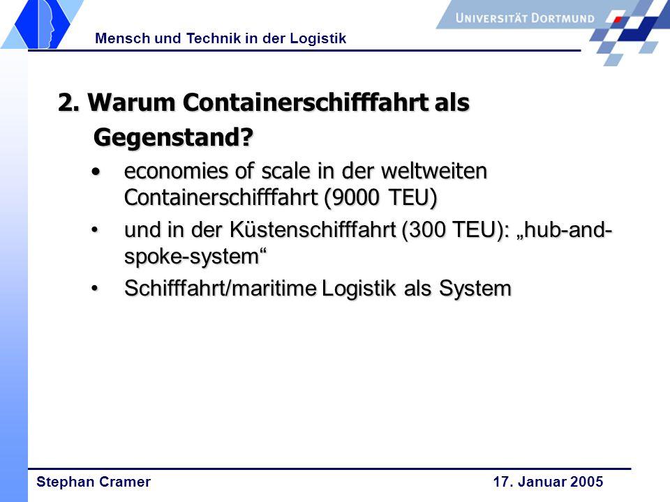 Stephan Cramer 17. Januar 2005 Mensch und Technik in der Logistik 2. Warum Containerschifffahrt als Gegenstand? economies of scale in der weltweiten C