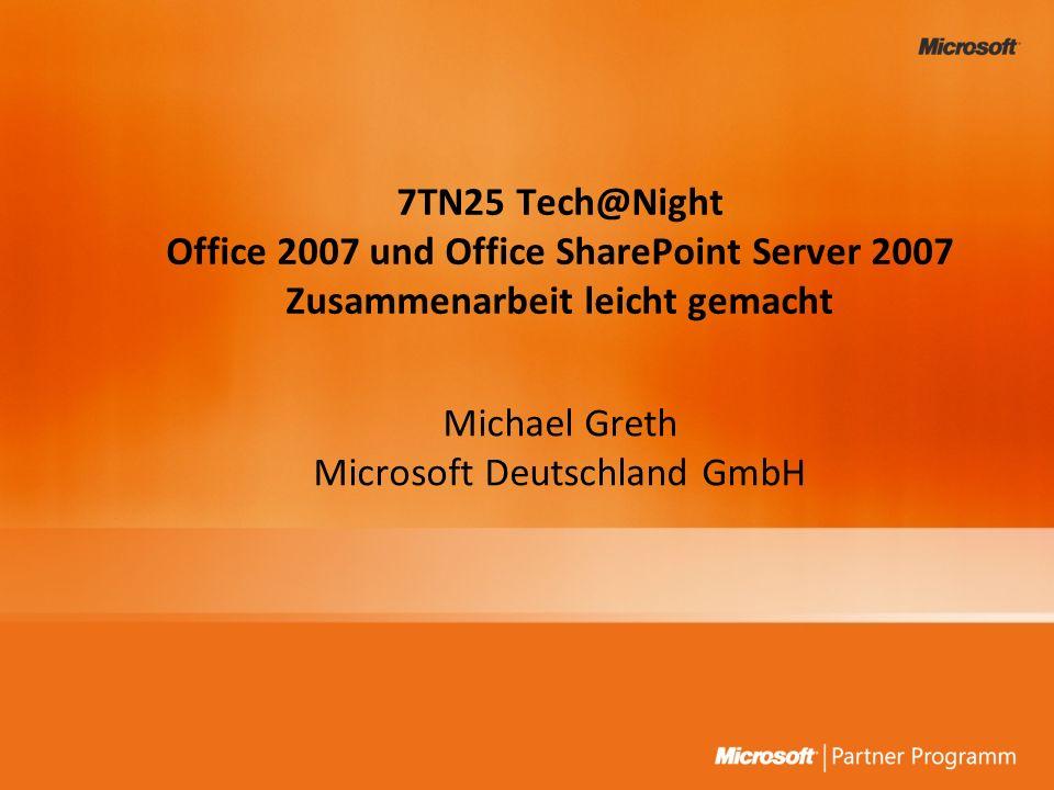 7TN25 Tech@Night Office 2007 und Office SharePoint Server 2007 Zusammenarbeit leicht gemacht Michael Greth Microsoft Deutschland GmbH