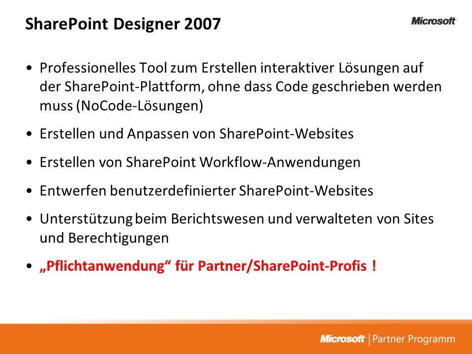 SharePoint Designer 2007 Professionelles Tool zum Erstellen interaktiver Lösungen auf der SharePoint-Plattform, ohne dass Code geschrieben werden muss (NoCode-Lösungen) Erstellen und Anpassen von SharePoint-Websites Erstellen von SharePoint Workflow-Anwendungen Entwerfen benutzerdefinierter SharePoint-Websites Unterstützung beim Berichtswesen und verwalteten von Sites und Berechtigungen Pflichtanwendung für Partner/SharePoint-Profis !