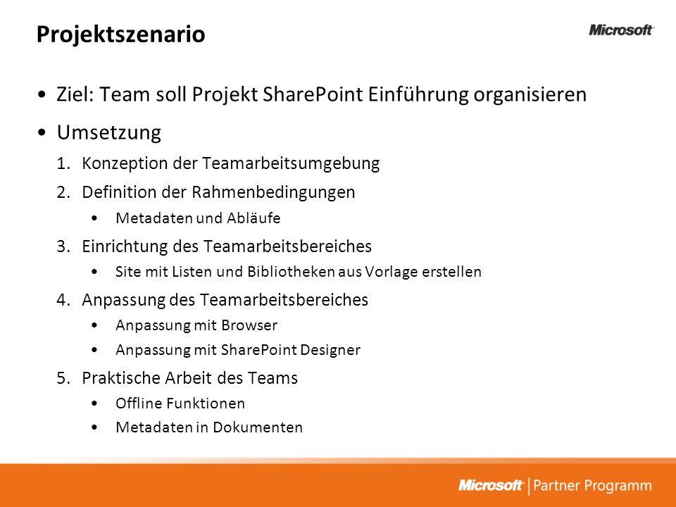 Projektszenario Ziel: Team soll Projekt SharePoint Einführung organisieren Umsetzung 1.Konzeption der Teamarbeitsumgebung 2.Definition der Rahmenbedingungen Metadaten und Abläufe 3.Einrichtung des Teamarbeitsbereiches Site mit Listen und Bibliotheken aus Vorlage erstellen 4.Anpassung des Teamarbeitsbereiches Anpassung mit Browser Anpassung mit SharePoint Designer 5.Praktische Arbeit des Teams Offline Funktionen Metadaten in Dokumenten