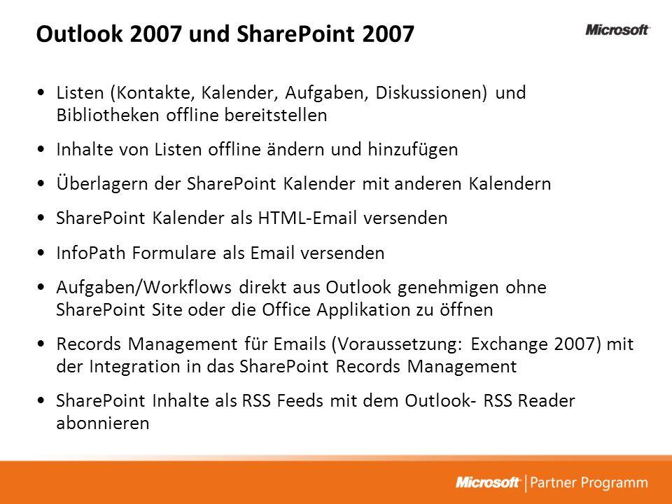 Outlook 2007 und SharePoint 2007 Listen (Kontakte, Kalender, Aufgaben, Diskussionen) und Bibliotheken offline bereitstellen Inhalte von Listen offline ändern und hinzufügen Überlagern der SharePoint Kalender mit anderen Kalendern SharePoint Kalender als HTML-Email versenden InfoPath Formulare als Email versenden Aufgaben/Workflows direkt aus Outlook genehmigen ohne SharePoint Site oder die Office Applikation zu öffnen Records Management für Emails (Voraussetzung: Exchange 2007) mit der Integration in das SharePoint Records Management SharePoint Inhalte als RSS Feeds mit dem Outlook- RSS Reader abonnieren