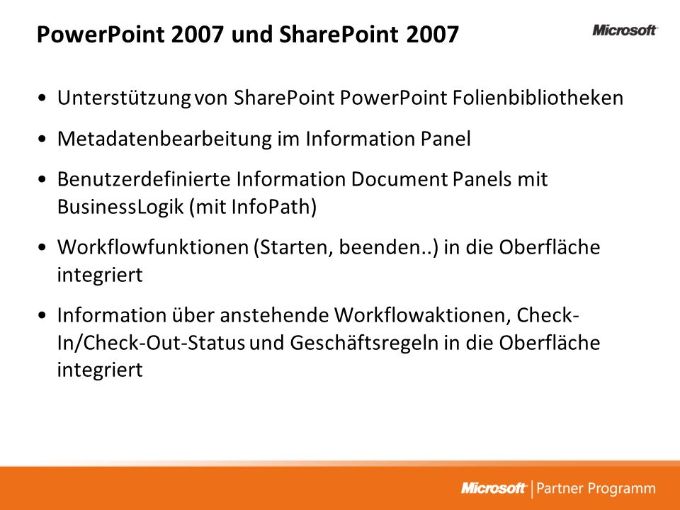 PowerPoint 2007 und SharePoint 2007 Unterstützung von SharePoint PowerPoint Folienbibliotheken Metadatenbearbeitung im Information Panel Benutzerdefinierte Information Document Panels mit BusinessLogik (mit InfoPath) Workflowfunktionen (Starten, beenden..) in die Oberfläche integriert Information über anstehende Workflowaktionen, Check- In/Check-Out-Status und Geschäftsregeln in die Oberfläche integriert