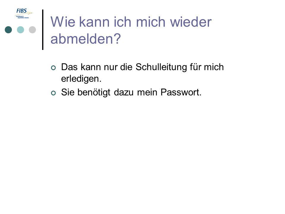 Wie kann ich mich wieder abmelden? Das kann nur die Schulleitung für mich erledigen. Sie benötigt dazu mein Passwort.