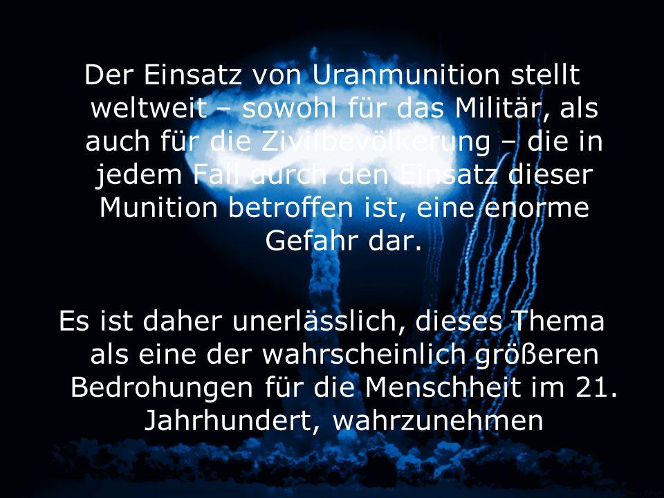 Der Einsatz von Uranmunition stellt weltweit – sowohl für das Militär, als auch für die Zivilbevölkerung – die in jedem Fall durch den Einsatz dieser