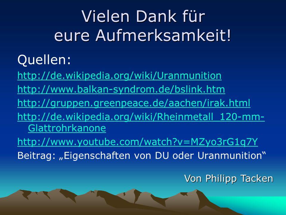 Vielen Dank für eure Aufmerksamkeit! Quellen: http://de.wikipedia.org/wiki/Uranmunition http://www.balkan-syndrom.de/bslink.htm http://gruppen.greenpe