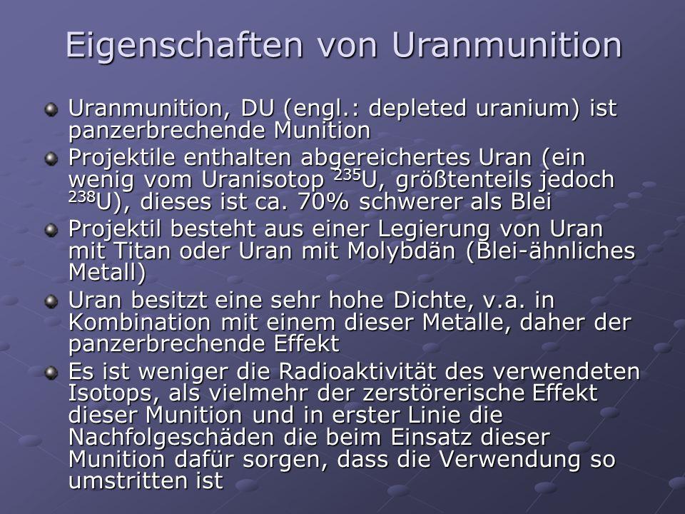 Eigenschaften von Uranmunition Uranmunition, DU (engl.: depleted uranium) ist panzerbrechende Munition Projektile enthalten abgereichertes Uran (ein w