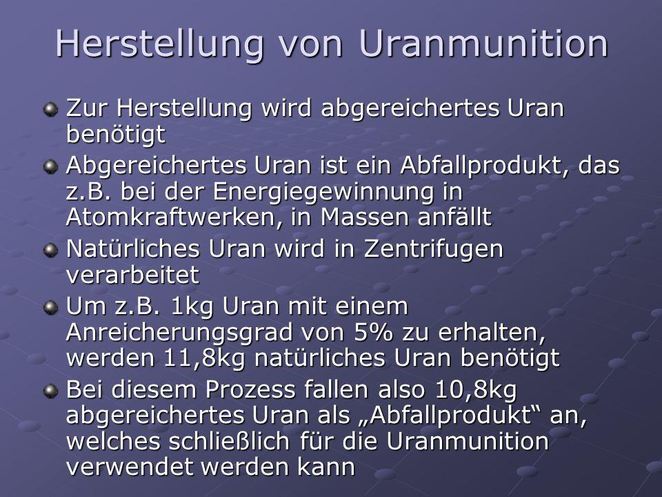 Herstellung von Uranmunition Zur Herstellung wird abgereichertes Uran benötigt Abgereichertes Uran ist ein Abfallprodukt, das z.B. bei der Energiegewi
