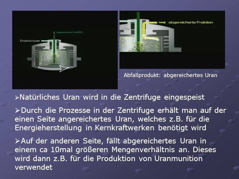 Abfallprodukt: abgereichertes Uran Natürliches Uran wird in die Zentrifuge eingespeist Durch die Prozesse in der Zentrifuge erhält man auf der einen S