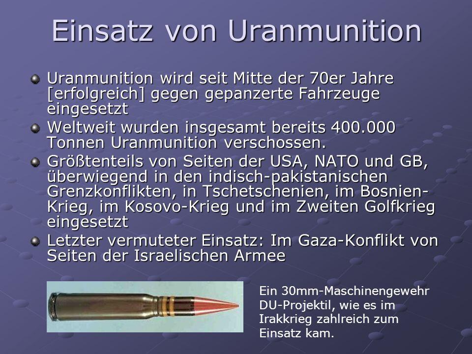 Einsatz von Uranmunition Uranmunition wird seit Mitte der 70er Jahre [erfolgreich] gegen gepanzerte Fahrzeuge eingesetzt Weltweit wurden insgesamt ber