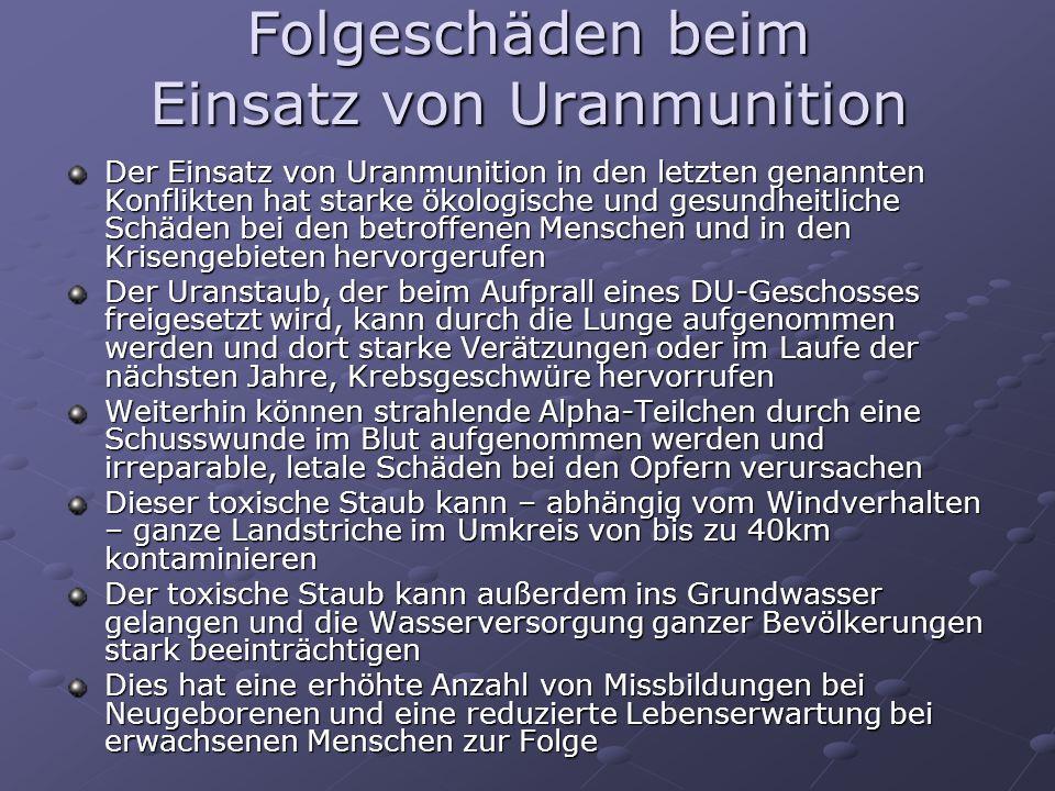 Folgeschäden beim Einsatz von Uranmunition Der Einsatz von Uranmunition in den letzten genannten Konflikten hat starke ökologische und gesundheitliche