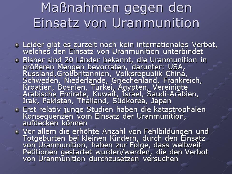 Maßnahmen gegen den Einsatz von Uranmunition Leider gibt es zurzeit noch kein internationales Verbot, welches den Einsatz von Uranmunition unterbindet