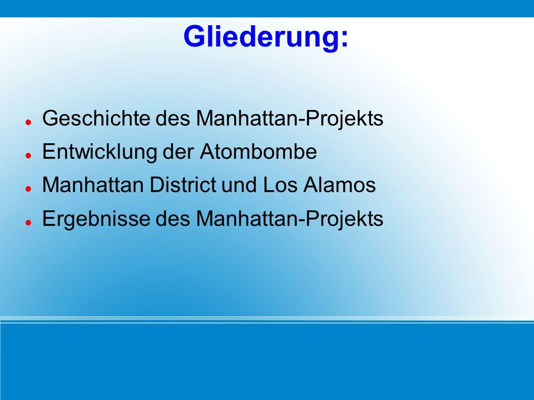 Gliederung: Geschichte des Manhattan-Projekts Entwicklung der Atombombe Manhattan District und Los Alamos Ergebnisse des Manhattan-Projekts