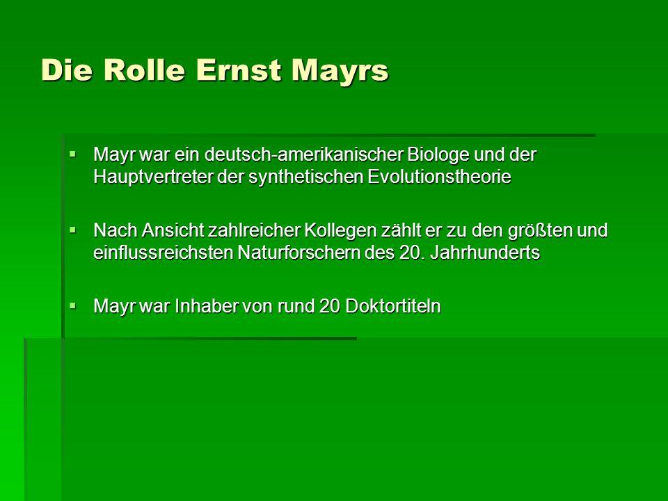 Die Rolle Ernst Mayrs Mayr war ein deutsch-amerikanischer Biologe und der Hauptvertreter der synthetischen Evolutionstheorie Mayr war ein deutsch-amerikanischer Biologe und der Hauptvertreter der synthetischen Evolutionstheorie Nach Ansicht zahlreicher Kollegen zählt er zu den größten und einflussreichsten Naturforschern des 20.