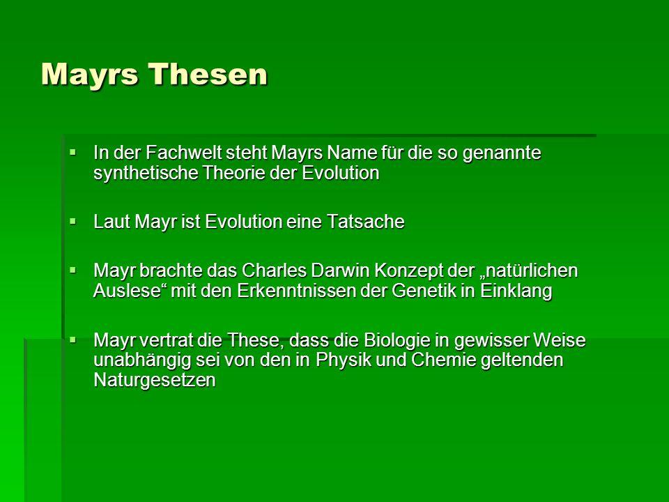 Mayrs Thesen In der Fachwelt steht Mayrs Name für die so genannte synthetische Theorie der Evolution In der Fachwelt steht Mayrs Name für die so genannte synthetische Theorie der Evolution Laut Mayr ist Evolution eine Tatsache Laut Mayr ist Evolution eine Tatsache Mayr brachte das Charles Darwin Konzept der natürlichen Auslese mit den Erkenntnissen der Genetik in Einklang Mayr brachte das Charles Darwin Konzept der natürlichen Auslese mit den Erkenntnissen der Genetik in Einklang Mayr vertrat die These, dass die Biologie in gewisser Weise unabhängig sei von den in Physik und Chemie geltenden Naturgesetzen Mayr vertrat die These, dass die Biologie in gewisser Weise unabhängig sei von den in Physik und Chemie geltenden Naturgesetzen
