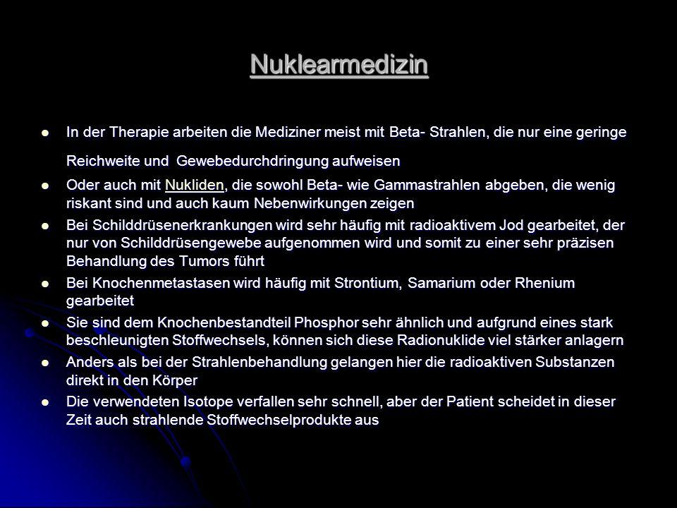 Nuklearmedizin In der Therapie arbeiten die Mediziner meist mit Beta- Strahlen, die nur eine geringe Reichweite und Gewebedurchdringung aufweisen In d