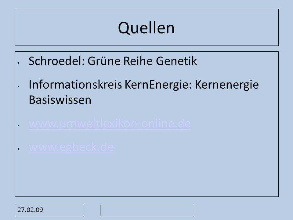 27.02.09 Quellen Schroedel: Grüne Reihe Genetik Informationskreis KernEnergie: Kernenergie Basiswissen www.umweltlexikon-online.de www.egbeck.de