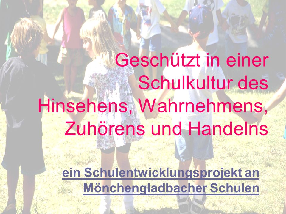 Monika Franzen, Projektleiterin Mönchengladbach, den 02.03.11 Geschützt in einer Schulkultur des Hinsehens, Wahrnehmens, Zuhörens und Handelns 22 Logo