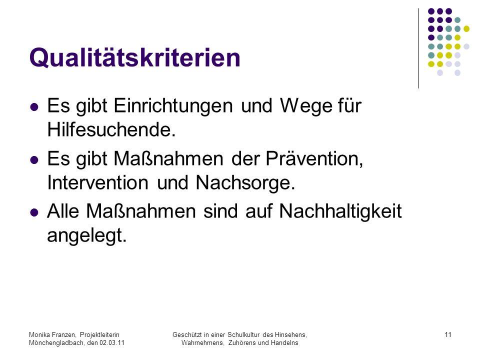Monika Franzen, Projektleiterin Mönchengladbach, den 02.03.11 Geschützt in einer Schulkultur des Hinsehens, Wahrnehmens, Zuhörens und Handelns 11 Qualitätskriterien Es gibt Einrichtungen und Wege für Hilfesuchende.