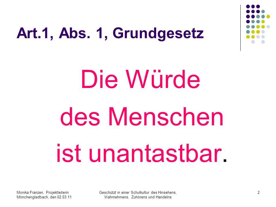 Monika Franzen, Projektleiterin Mönchengladbach, den 02.03.11 Geschützt in einer Schulkultur des Hinsehens, Wahrnehmens, Zuhörens und Handelns 2 Art.1, Abs.