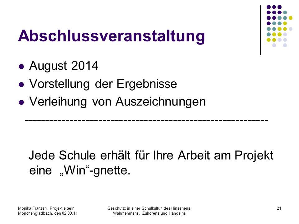 Monika Franzen, Projektleiterin Mönchengladbach, den 02.03.11 Geschützt in einer Schulkultur des Hinsehens, Wahrnehmens, Zuhörens und Handelns 21 Abschlussveranstaltung August 2014 Vorstellung der Ergebnisse Verleihung von Auszeichnungen ----------------------------------------------------------- Jede Schule erhält für Ihre Arbeit am Projekt eine Win-gnette.