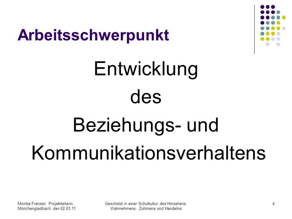 Monika Franzen, Projektleiterin Mönchengladbach, den 02.03.11 Geschützt in einer Schulkultur des Hinsehens, Wahrnehmens, Zuhörens und Handelns 4 Arbeitsschwerpunkt Entwicklung des Beziehungs- und Kommunikationsverhaltens