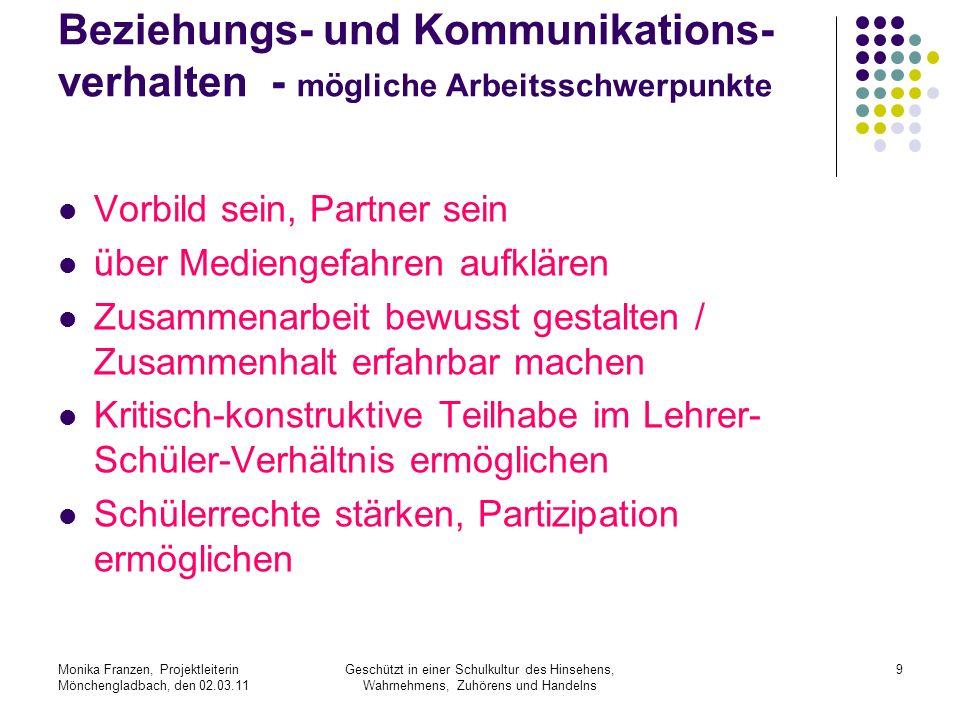 Monika Franzen, Projektleiterin Mönchengladbach, den 02.03.11 Geschützt in einer Schulkultur des Hinsehens, Wahrnehmens, Zuhörens und Handelns 10 Qualitätskriterien Das Beziehungs- und Kommunikationsver- halten steht im Fokus.