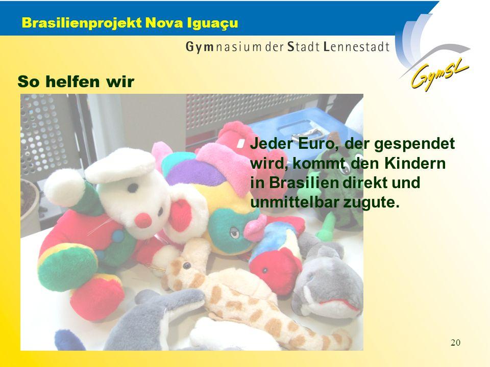 Brasilienprojekt Nova Iguaçu 20 So helfen wir Jeder Euro, der gespendet wird, kommt den Kindern in Brasilien direkt und unmittelbar zugute.