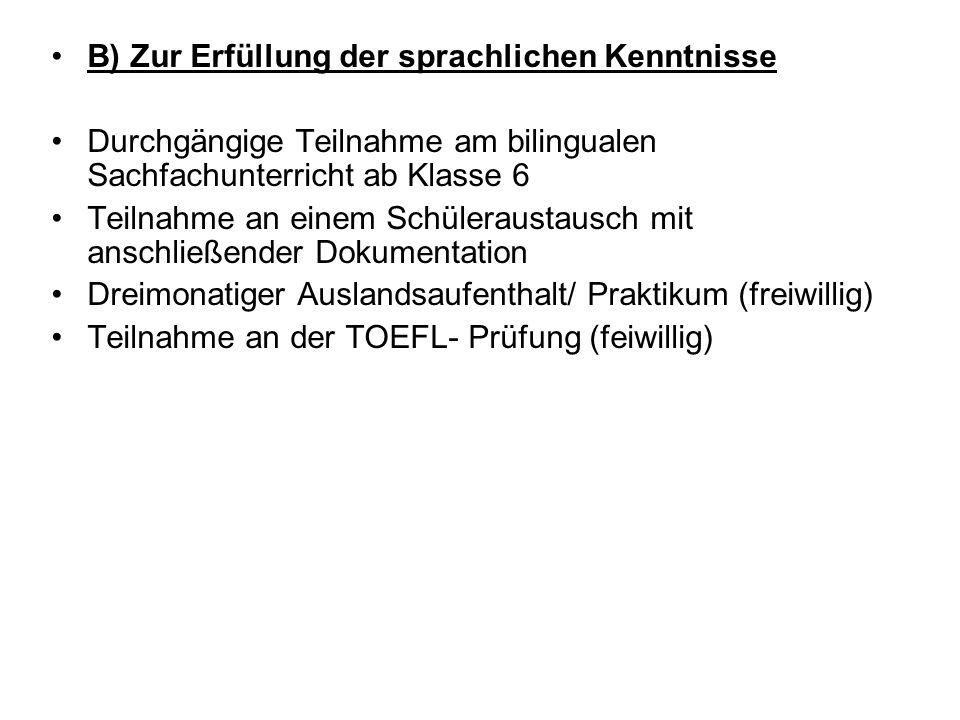 B) Zur Erfüllung der sprachlichen Kenntnisse Durchgängige Teilnahme am bilingualen Sachfachunterricht ab Klasse 6 Teilnahme an einem Schüleraustausch mit anschließender Dokumentation Dreimonatiger Auslandsaufenthalt/ Praktikum (freiwillig) Teilnahme an der TOEFL- Prüfung (feiwillig)