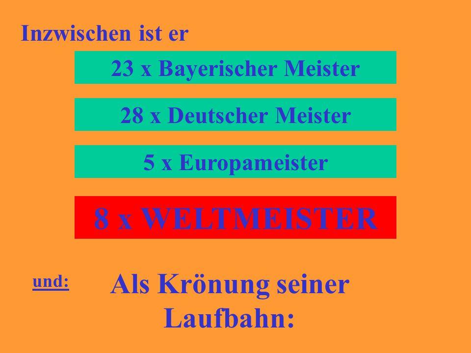 Inzwischen ist er 23 x Bayerischer Meister 28 x Deutscher Meister 5 x Europameister 8 x WELTMEISTER und: Als Krönung seiner Laufbahn: