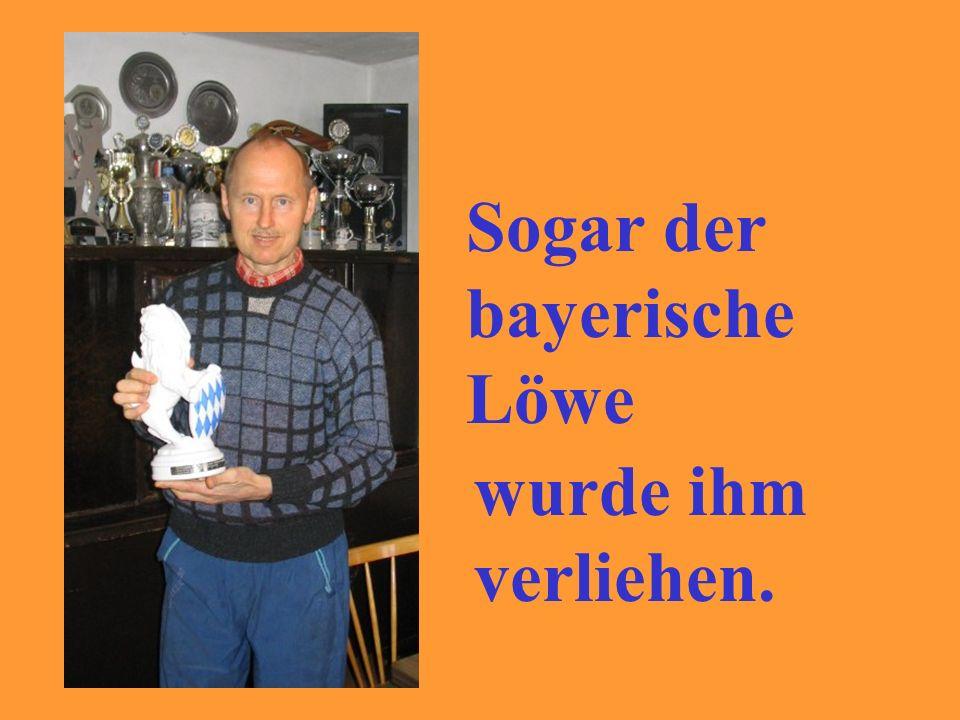 Sogar der bayerische Löwe wurde ihm verliehen.