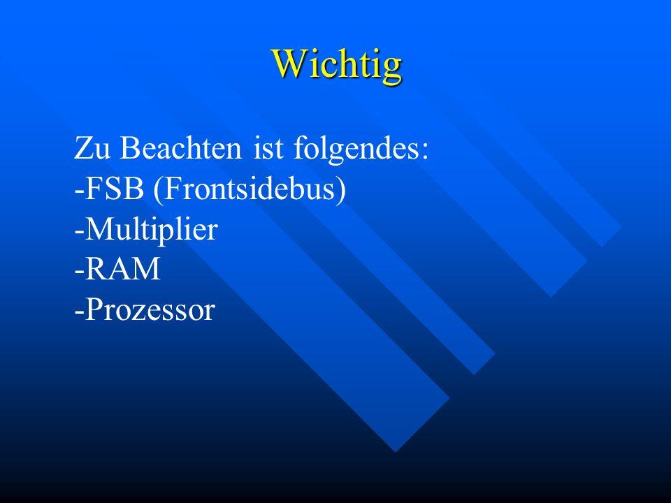 Wichtig Zu Beachten ist folgendes: -FSB (Frontsidebus) -Multiplier -RAM -Prozessor