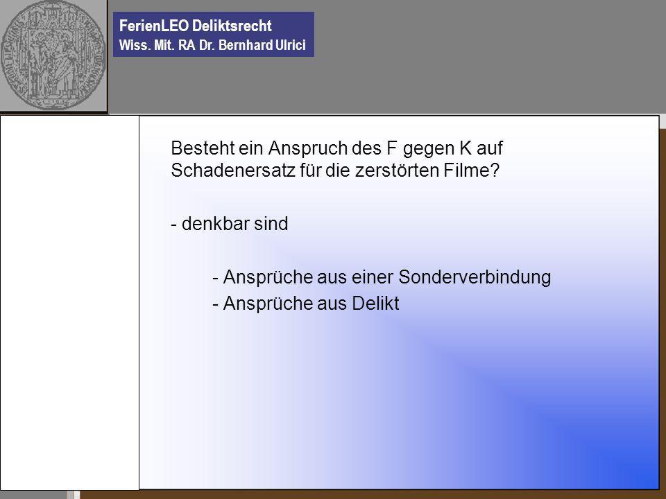 FerienLEO Deliktsrecht Wiss. Mit. RA Dr. Bernhard Ulrici Besteht ein Anspruch des F gegen K auf Schadenersatz für die zerstörten Filme? - denkbar sind