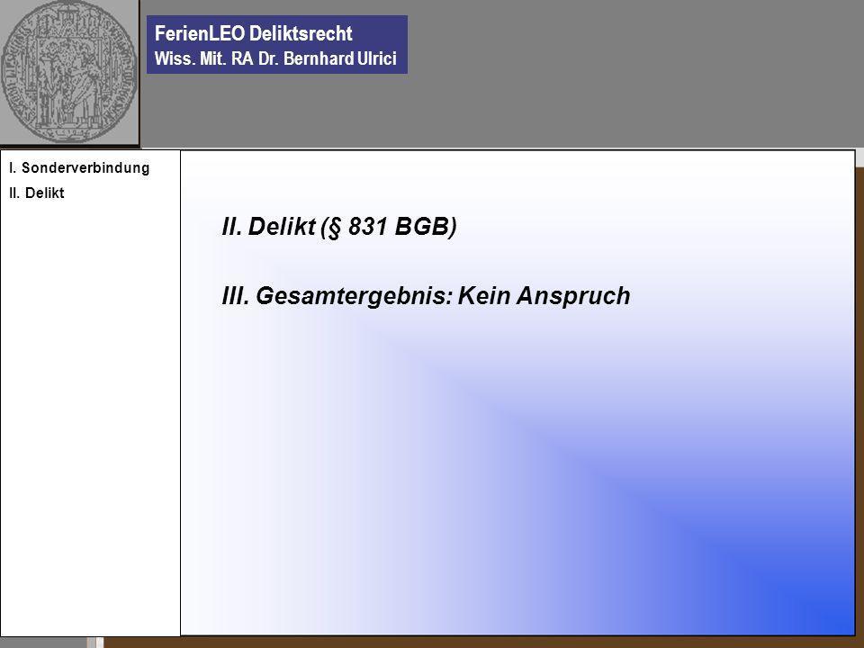 FerienLEO Deliktsrecht Wiss. Mit. RA Dr. Bernhard Ulrici II. Delikt (§ 831 BGB) III. Gesamtergebnis: Kein Anspruch I. Sonderverbindung II. Delikt