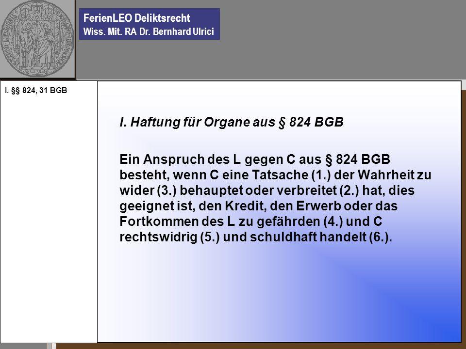 FerienLEO Deliktsrecht Wiss. Mit. RA Dr. Bernhard Ulrici I. Haftung für Organe aus § 824 BGB Ein Anspruch des L gegen C aus § 824 BGB besteht, wenn C