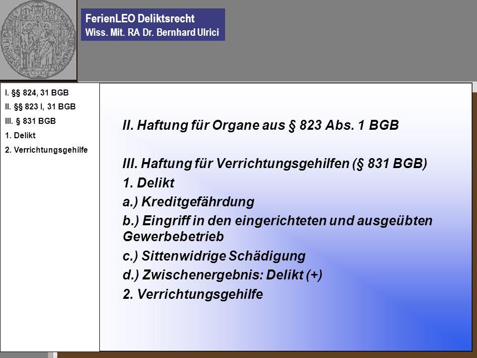 FerienLEO Deliktsrecht Wiss. Mit. RA Dr. Bernhard Ulrici II. Haftung für Organe aus § 823 Abs. 1 BGB III. Haftung für Verrichtungsgehilfen (§ 831 BGB)