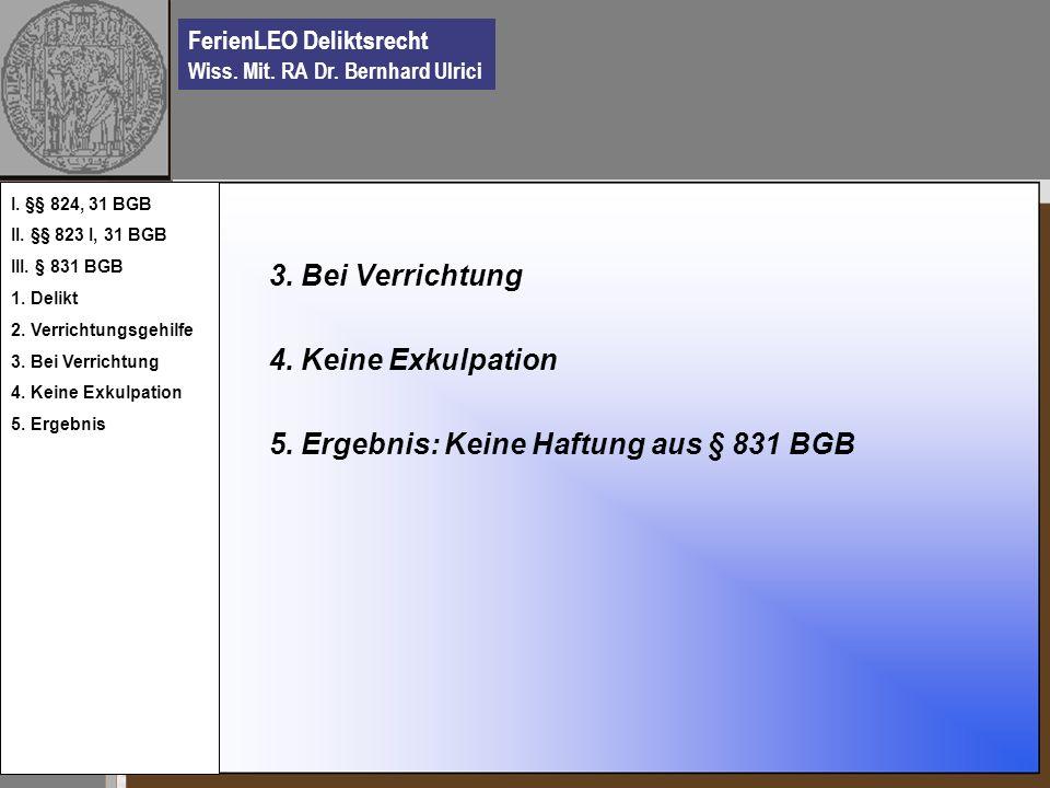 FerienLEO Deliktsrecht Wiss. Mit. RA Dr. Bernhard Ulrici 3. Bei Verrichtung 4. Keine Exkulpation 5. Ergebnis: Keine Haftung aus § 831 BGB I. §§ 824, 3