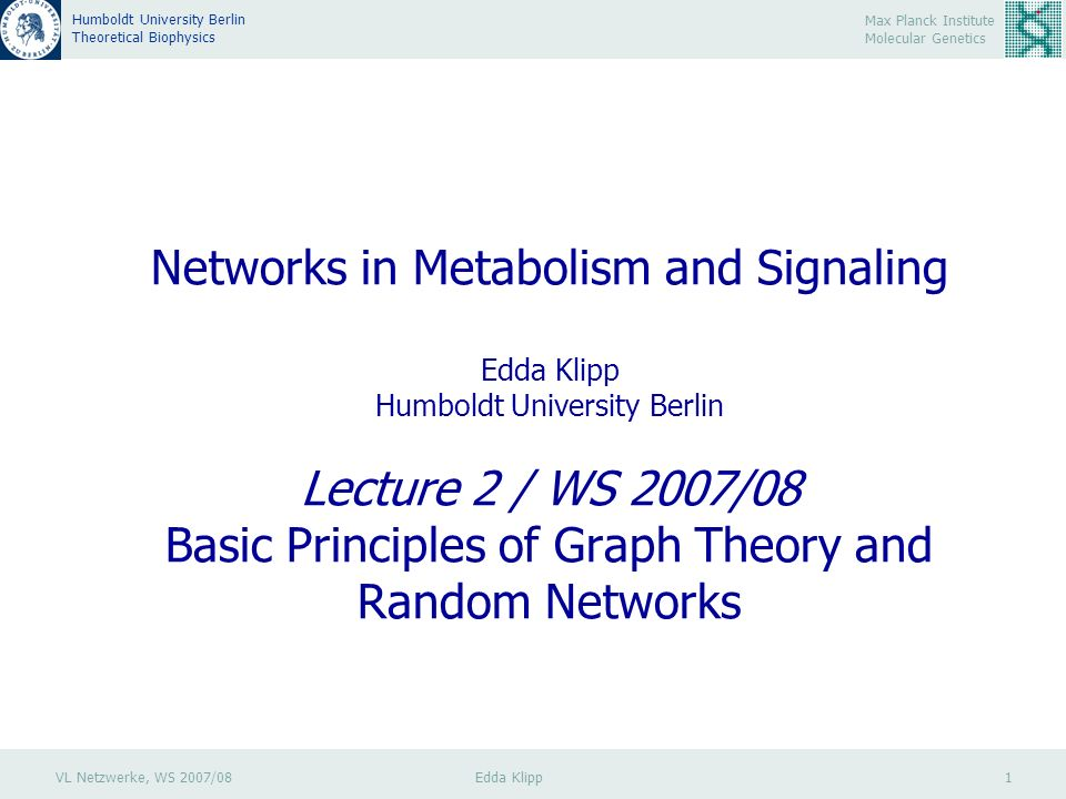 VL Netzwerke, WS 2007/08 Edda Klipp 12 Max Planck Institute Molecular Genetics Humboldt University Berlin Theoretical Biophysics Einschub: Diskrete Wahrscheinlichkeitsverteilungen Binomialverteilung: Summe aller Wahrscheinlichkeiten E(X) = np Erwartungswert (vgl.: Mittelwert für sehr viele Wiederholungen) Var(X) = np(1-p) Varianz Eigenschaften einer Stichprobe: Wenn das gewünschte Ergebnis eines Versuches die Wahrscheinlichkeit p besitzt, und die Zahl der Versuche n ist, dann gibt die Binomialverteilung an, mit welcher Wahrscheinlichkeit sich insgesamt k Erfolge einstellen.